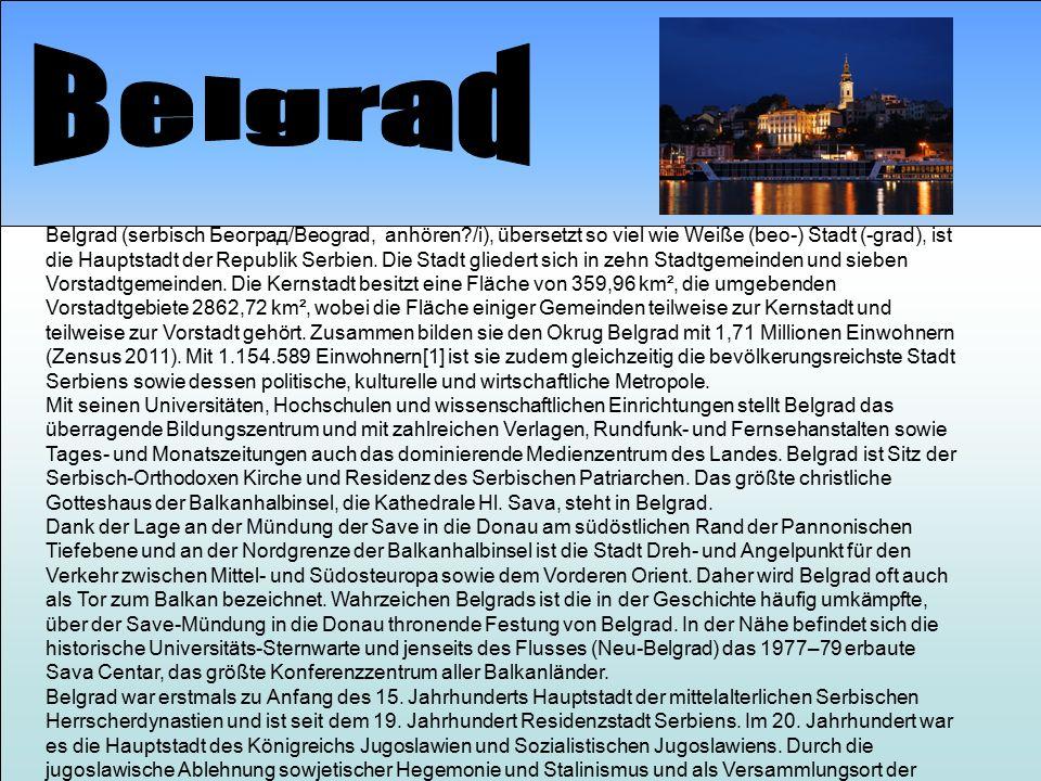 Belgrad (serbisch Београд/Beograd, anhören?/i), übersetzt so viel wie Weiße (beo-) Stadt (-grad), ist die Hauptstadt der Republik Serbien.