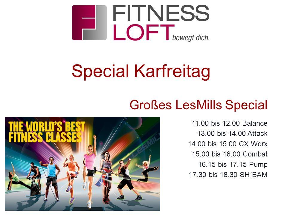 Special Karfreitag Großes LesMills Special 11.00 bis 12.00 Balance 13.00 bis 14.00 Attack 14.00 bis 15.00 CX Worx 15.00 bis 16.00 Combat 16.15 bis 17.15 Pump 17.30 bis 18.30 SH´BAM