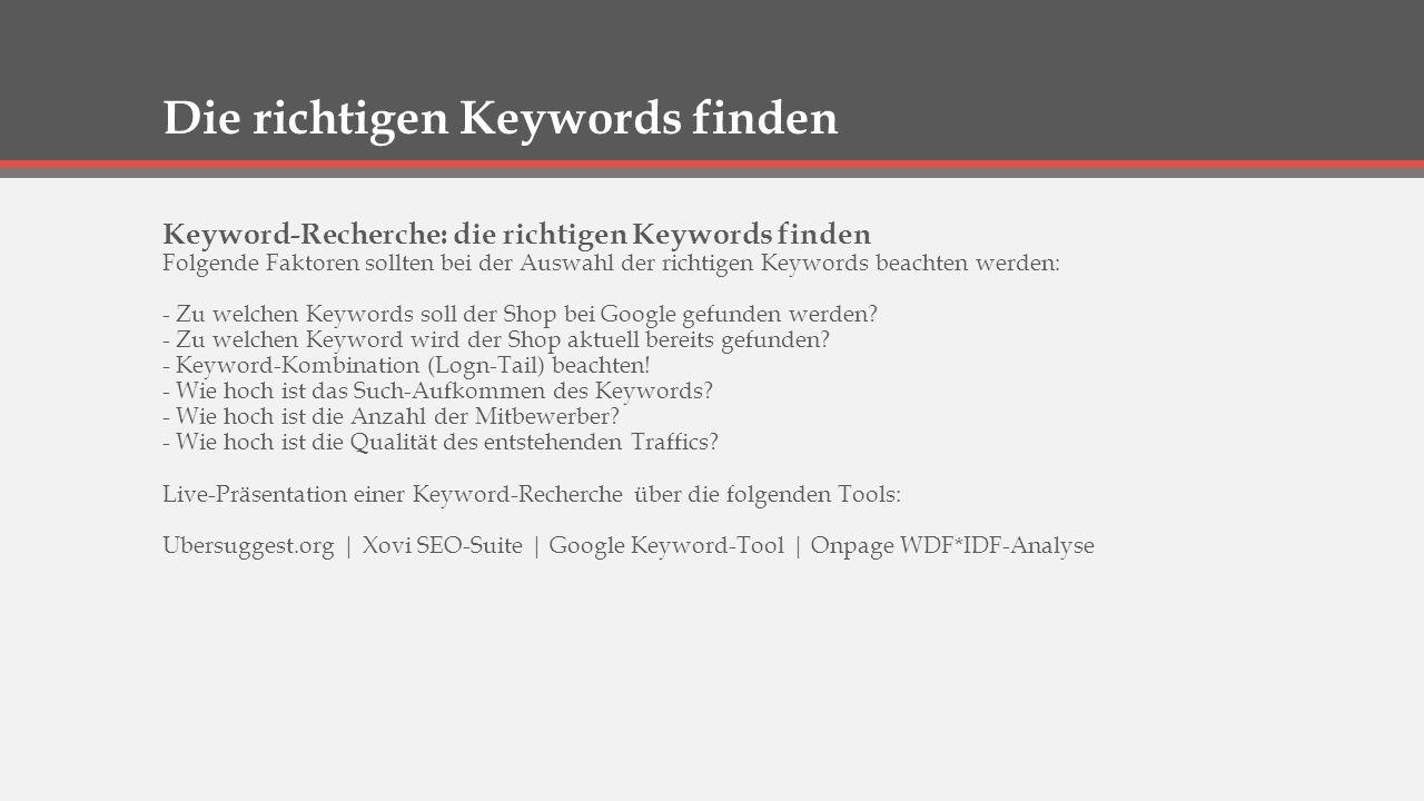 Die richtigen Keywords finden Keyword-Recherche: die richtigen Keywords finden Folgende Faktoren sollten bei der Auswahl der richtigen Keywords beachten werden: - Zu welchen Keywords soll der Shop bei Google gefunden werden.