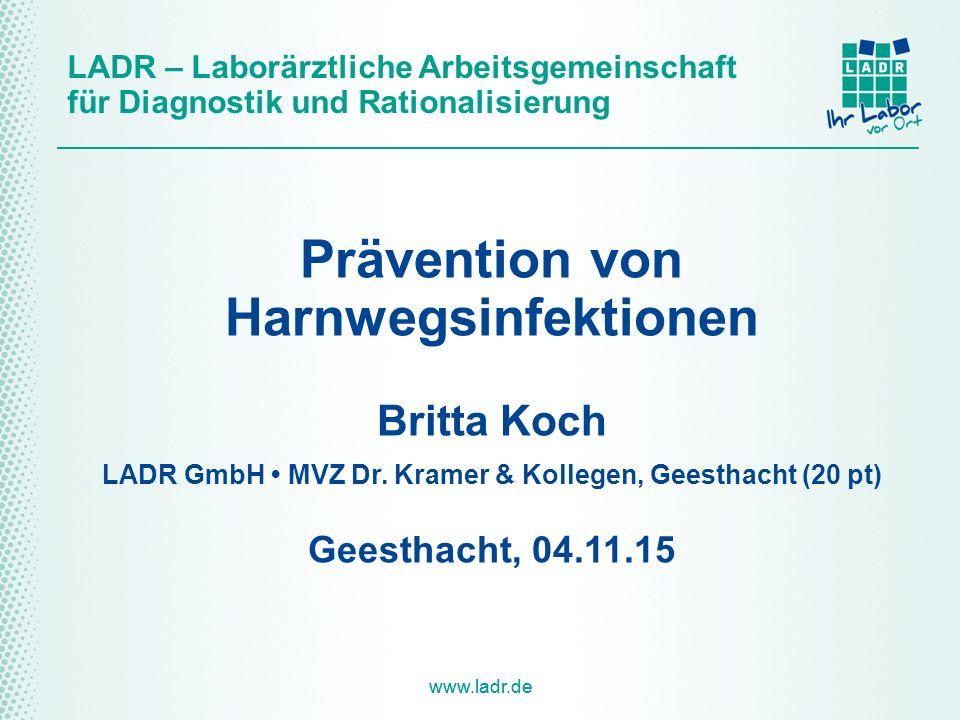 www.ladr.de LADR – Laborärztliche Arbeitsgemeinschaft für Diagnostik und Rationalisierung Prävention von Harnwegsinfektionen Britta Koch LADR GmbH MVZ