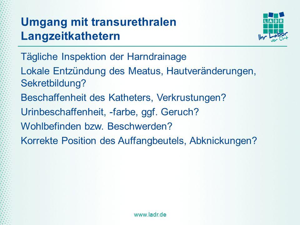 www.ladr.de Umgang mit transurethralen Langzeitkathetern Tägliche Inspektion der Harndrainage Lokale Entzündung des Meatus, Hautveränderungen, Sekretbildung.