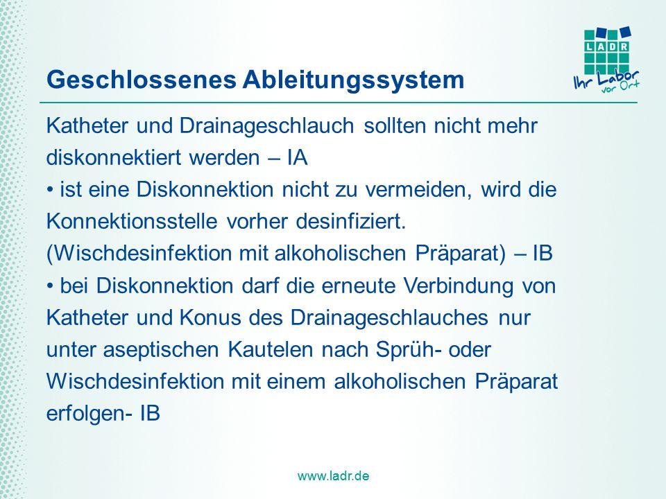 www.ladr.de Geschlossenes Ableitungssystem Katheter und Drainageschlauch sollten nicht mehr diskonnektiert werden – IA ist eine Diskonnektion nicht zu vermeiden, wird die Konnektionsstelle vorher desinfiziert.