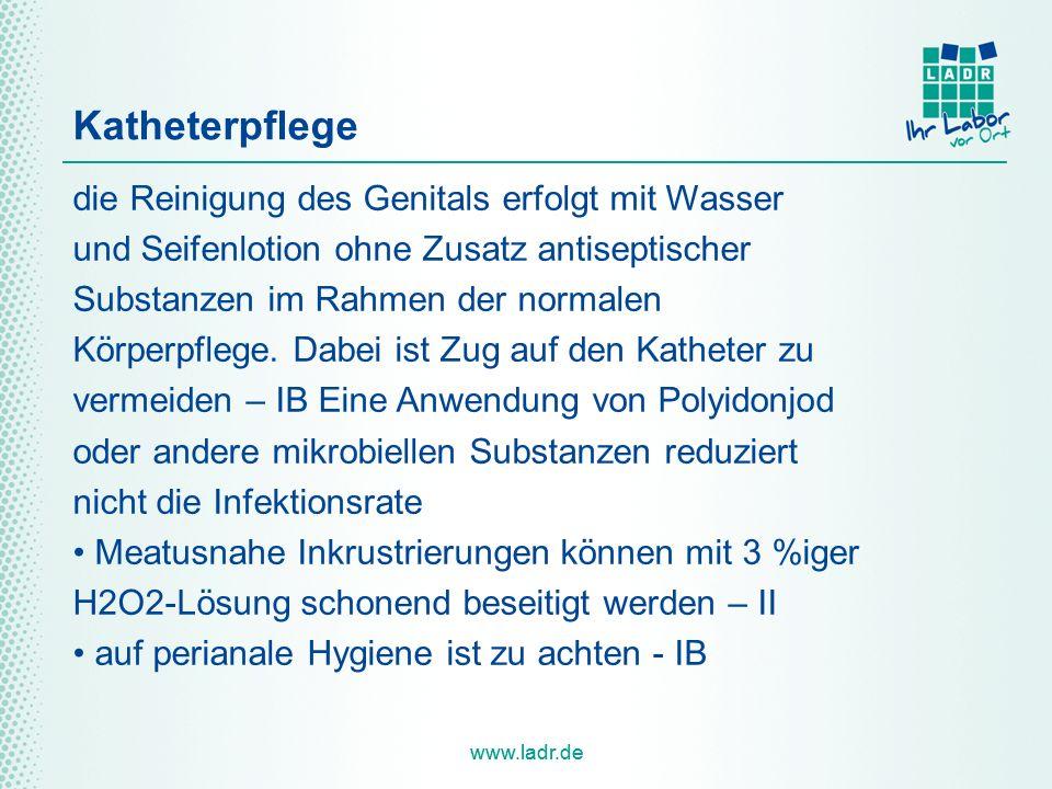 www.ladr.de Katheterpflege die Reinigung des Genitals erfolgt mit Wasser und Seifenlotion ohne Zusatz antiseptischer Substanzen im Rahmen der normalen Körperpflege.