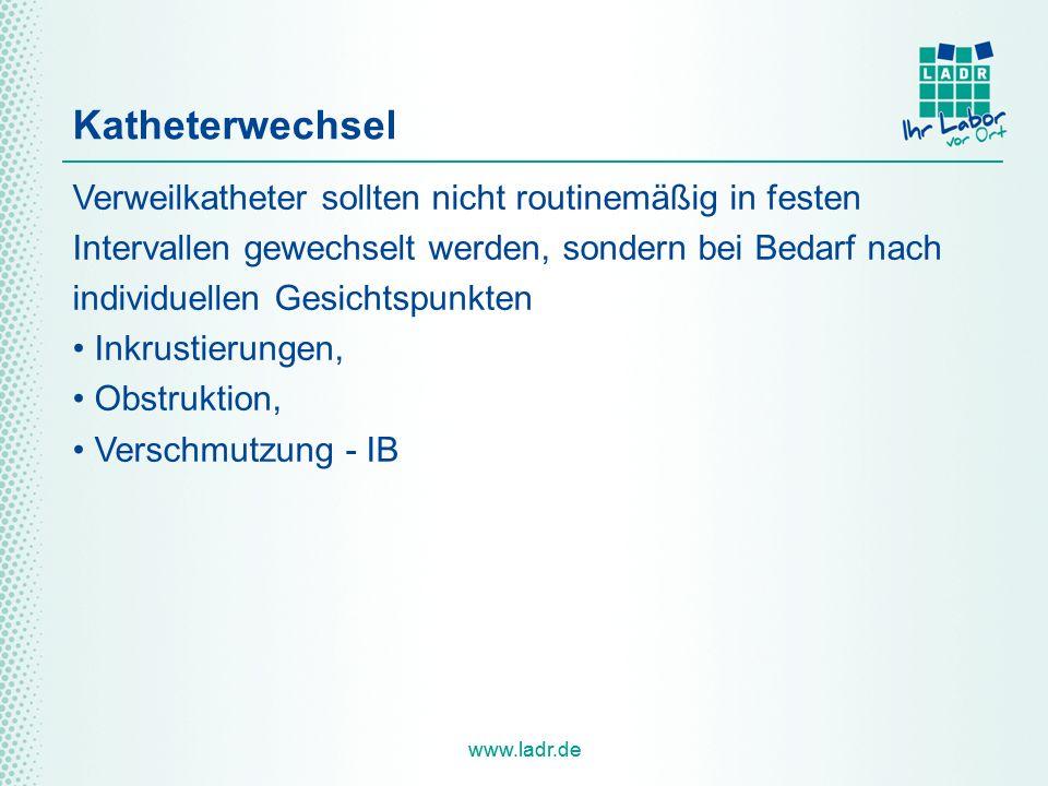 www.ladr.de Katheterwechsel Verweilkatheter sollten nicht routinemäßig in festen Intervallen gewechselt werden, sondern bei Bedarf nach individuellen Gesichtspunkten Inkrustierungen, Obstruktion, Verschmutzung - IB