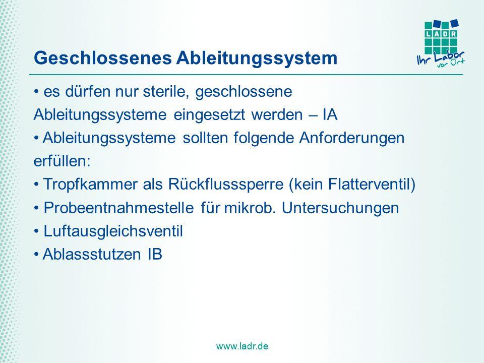 www.ladr.de Geschlossenes Ableitungssystem es dürfen nur sterile, geschlossene Ableitungssysteme eingesetzt werden – IA Ableitungssysteme sollten folgende Anforderungen erfüllen: Tropfkammer als Rückflusssperre (kein Flatterventil) Probeentnahmestelle für mikrob.