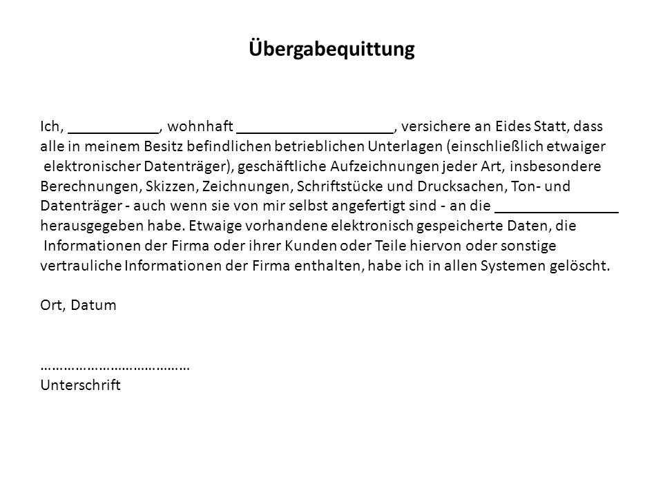 Übergabequittung Ich, ___________, wohnhaft ___________________, versichere an Eides Statt, dass alle in meinem Besitz befindlichen betrieblichen Unterlagen (einschließlich etwaiger elektronischer Datenträger), geschäftliche Aufzeichnungen jeder Art, insbesondere Berechnungen, Skizzen, Zeichnungen, Schriftstücke und Drucksachen, Ton- und Datenträger - auch wenn sie von mir selbst angefertigt sind - an die _______________ herausgegeben habe.