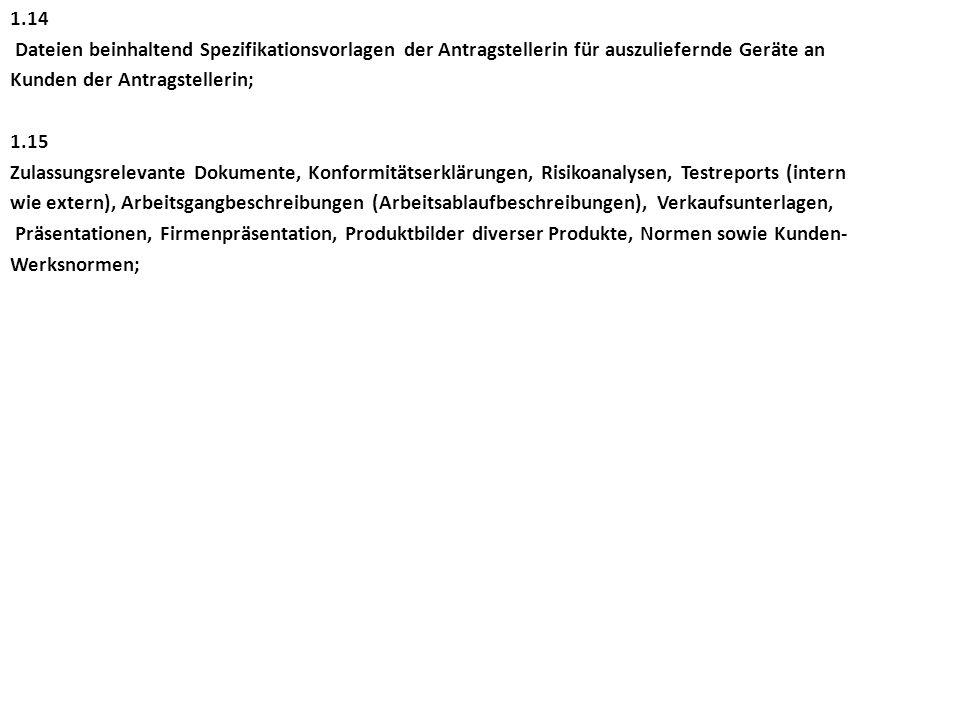 1.14 Dateien beinhaltend Spezifikationsvorlagen der Antragstellerin für auszuliefernde Geräte an Kunden der Antragstellerin; 1.15 Zulassungsrelevante