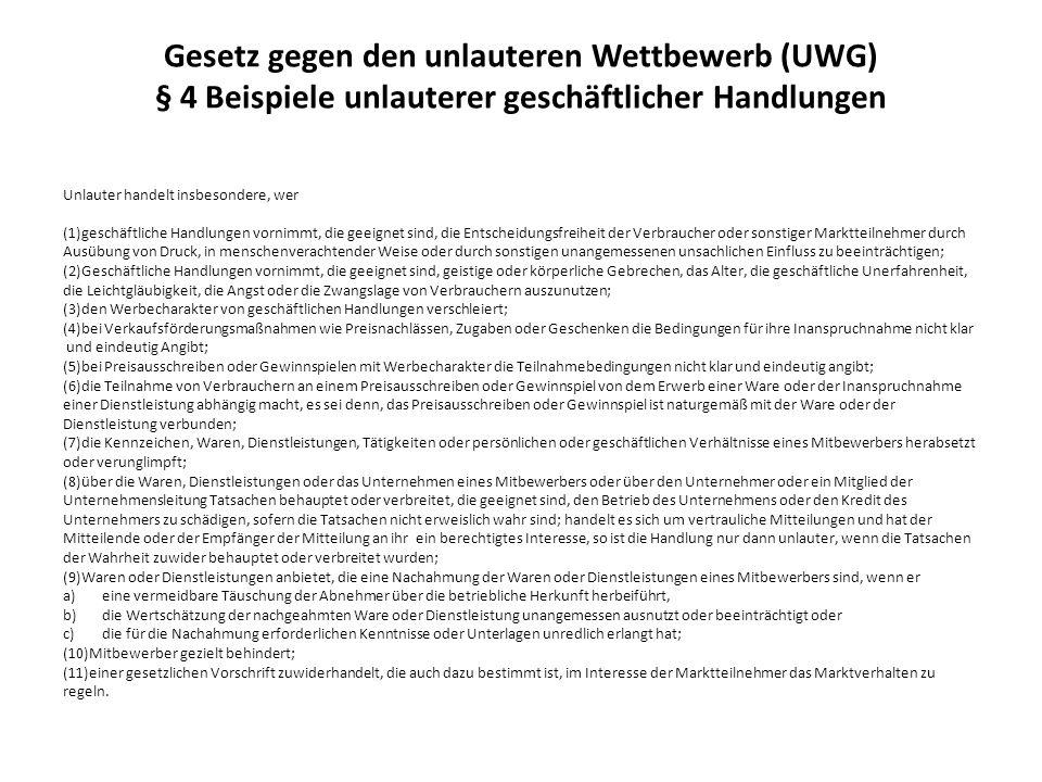 Gesetz gegen den unlauteren Wettbewerb (UWG) § 4 Beispiele unlauterer geschäftlicher Handlungen Unlauter handelt insbesondere, wer (1)geschäftliche Ha
