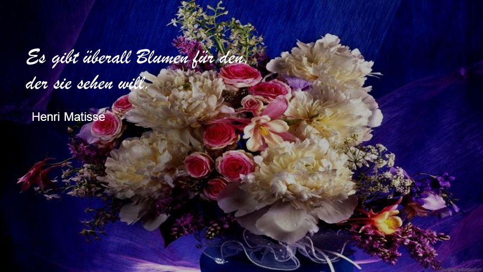 Es gibt überall Blumen für den, der sie sehen will. Henri Matisse