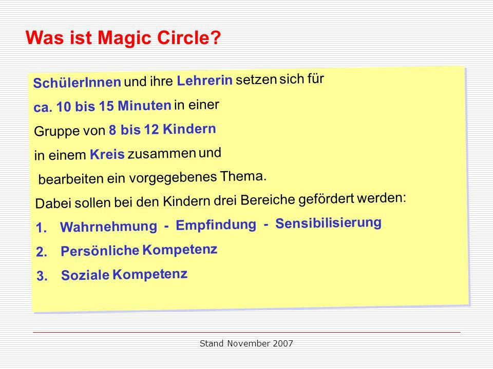 Stand November 2007 Was ist Magic Circle? SchülerInnen und ihre Lehrerin setzen sich für ca. 10 bis 15 Minuten in einer Gruppe von 8 bis 12 Kindern in