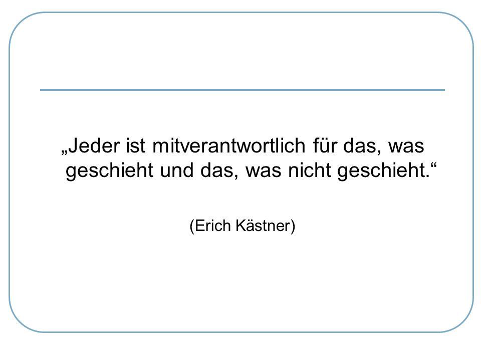 """""""Jeder ist mitverantwortlich für das, was geschieht und das, was nicht geschieht."""" (Erich Kästner)"""