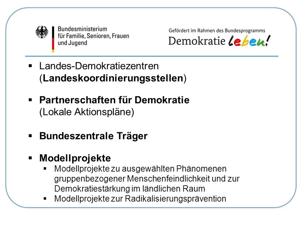  Landes-Demokratiezentren (Landeskoordinierungsstellen)  Partnerschaften für Demokratie (Lokale Aktionspläne)  Bundeszentrale Träger  Modellprojek