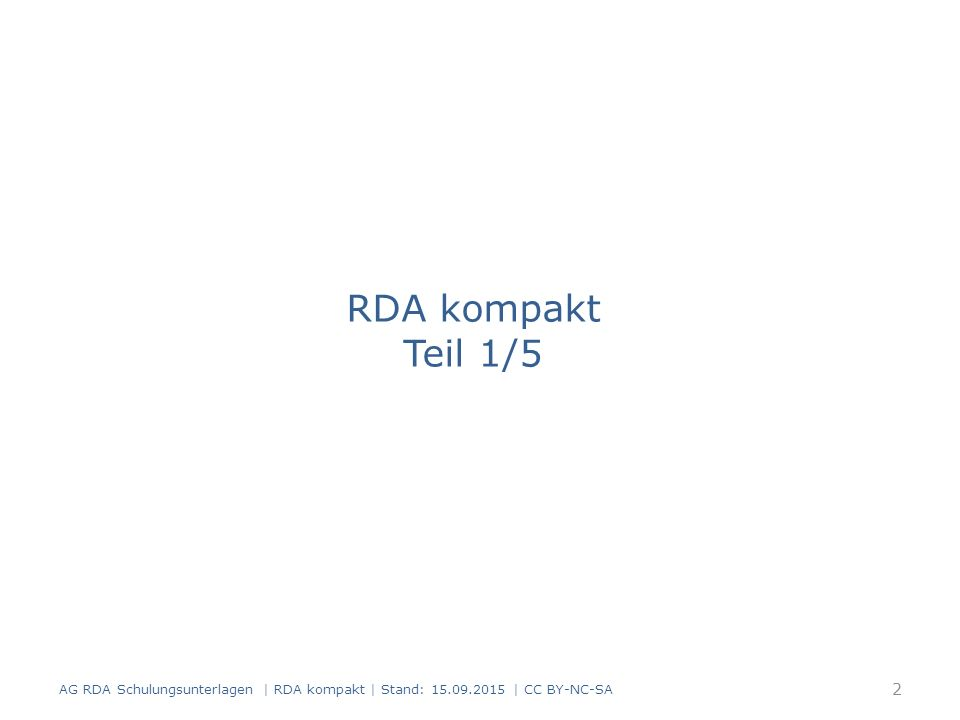 RDA kompakt Teil 1/5 AG RDA Schulungsunterlagen | RDA kompakt | Stand: 15.09.2015 | CC BY-NC-SA 2