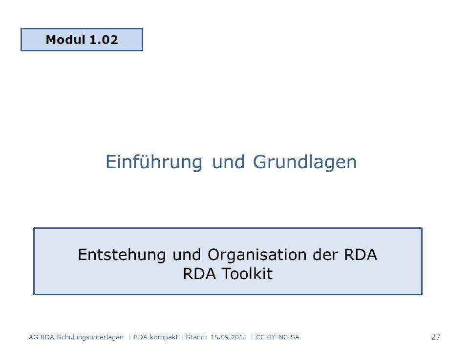 Einführung und Grundlagen Modul 1.02 AG RDA Schulungsunterlagen | RDA kompakt | Stand: 15.09.2015 | CC BY-NC-SA Entstehung und Organisation der RDA RDA Toolkit 27
