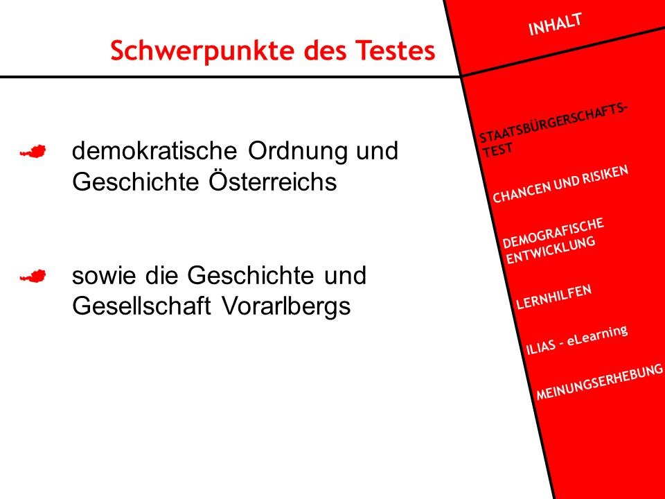 Schwerpunkte des Testes demokratische Ordnung und Geschichte Österreichs sowie die Geschichte und Gesellschaft Vorarlbergs INHALT STAATSBÜRGERSCHAFTS- TEST CHANCEN UND RISIKEN DEMOGRAFISCHE ENTWICKLUNG LERNHILFEN ILIAS - eLearning MEINUNGSERHEBUNG