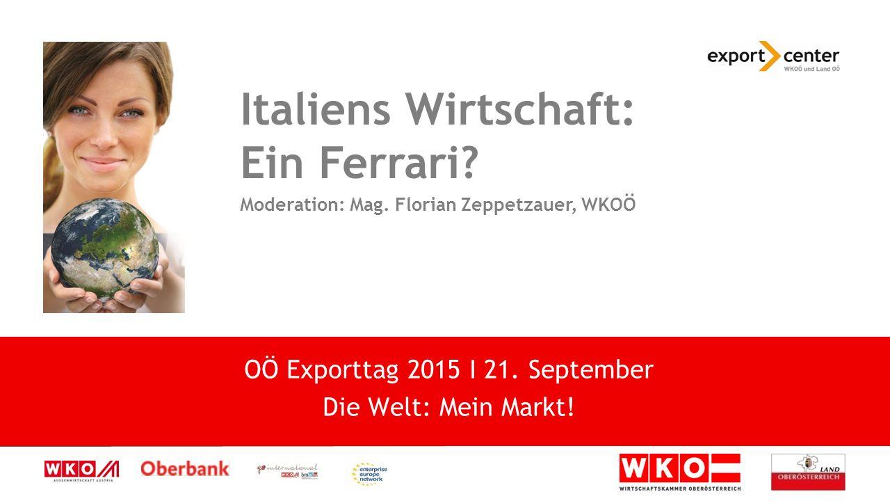 High-Tech zwischen Tradition und Moderne Italiens Wirtschaft: Ein Ferrari? Moderation: Mag. Florian Zeppetzauer, WKOÖ OÖ Exporttag 2015 I 21. Septembe
