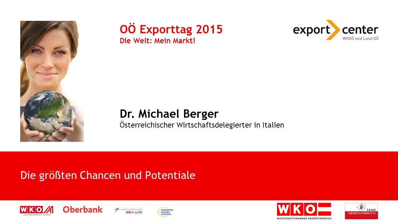 Die größten Chancen und Potentiale OÖ Exporttag 2015 Die Welt: Mein Markt! Dr. Michael Berger Österreichischer Wirtschaftsdelegierter in Italien