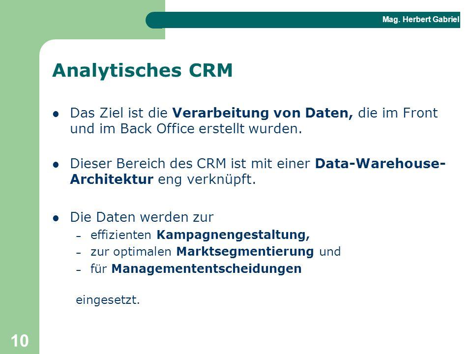 Mag. Herbert Gabriel BHAK 10 Analytisches CRM Das Ziel ist die Verarbeitung von Daten, die im Front und im Back Office erstellt wurden. Dieser Bereich