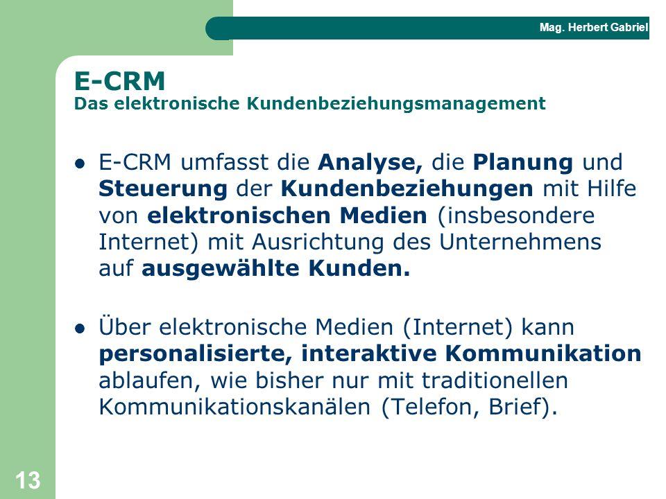 Mag. Herbert Gabriel BHAK 13 E-CRM Das elektronische Kundenbeziehungsmanagement E-CRM umfasst die Analyse, die Planung und Steuerung der Kundenbeziehu