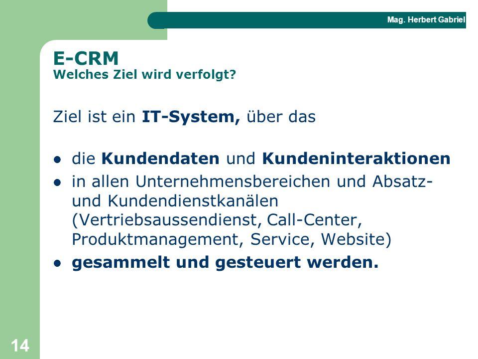 Mag. Herbert Gabriel BHAK 14 E-CRM Welches Ziel wird verfolgt? Ziel ist ein IT-System, über das die Kundendaten und Kundeninteraktionen in allen Unter
