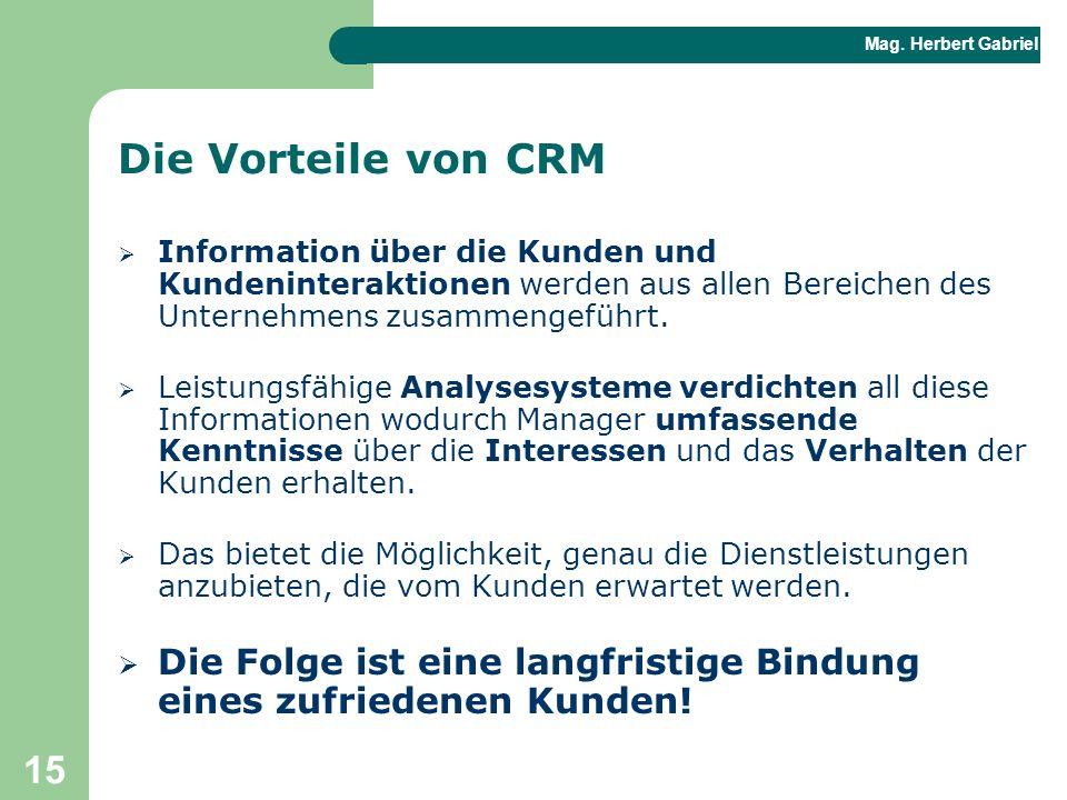Mag. Herbert Gabriel BHAK 15 Die Vorteile von CRM  Information über die Kunden und Kundeninteraktionen werden aus allen Bereichen des Unternehmens zu