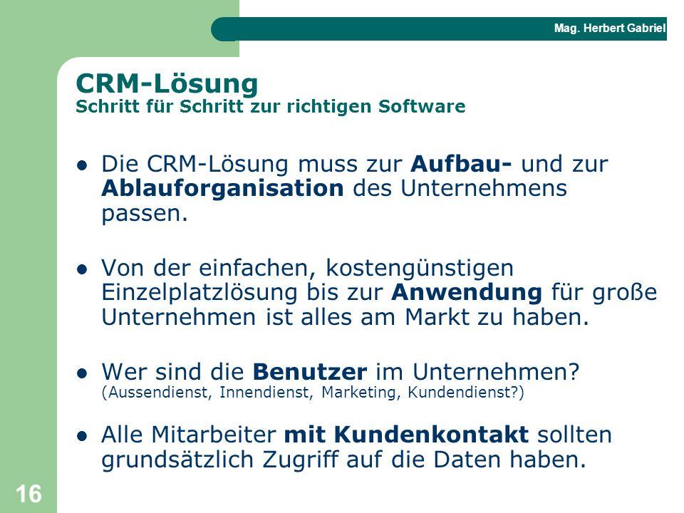 Mag. Herbert Gabriel BHAK 16 CRM-Lösung Schritt für Schritt zur richtigen Software Die CRM-Lösung muss zur Aufbau- und zur Ablauforganisation des Unte