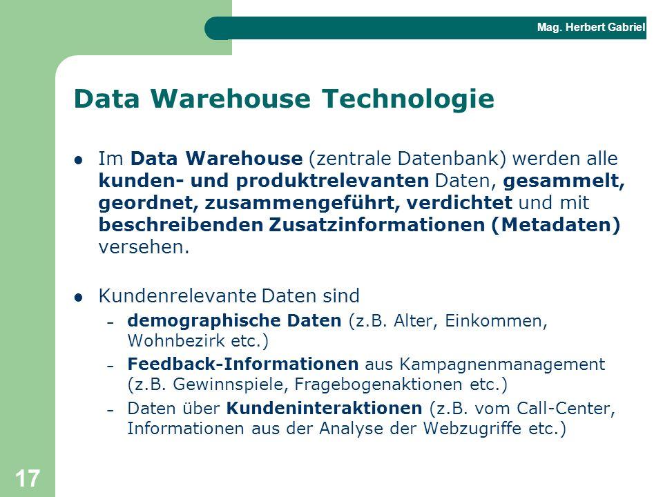 Mag. Herbert Gabriel BHAK 17 Data Warehouse Technologie Im Data Warehouse (zentrale Datenbank) werden alle kunden- und produktrelevanten Daten, gesamm