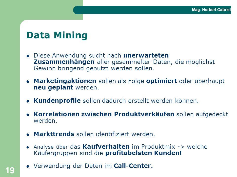 Mag. Herbert Gabriel BHAK 19 Data Mining Diese Anwendung sucht nach unerwarteten Zusammenhängen aller gesammelter Daten, die möglichst Gewinn bringend