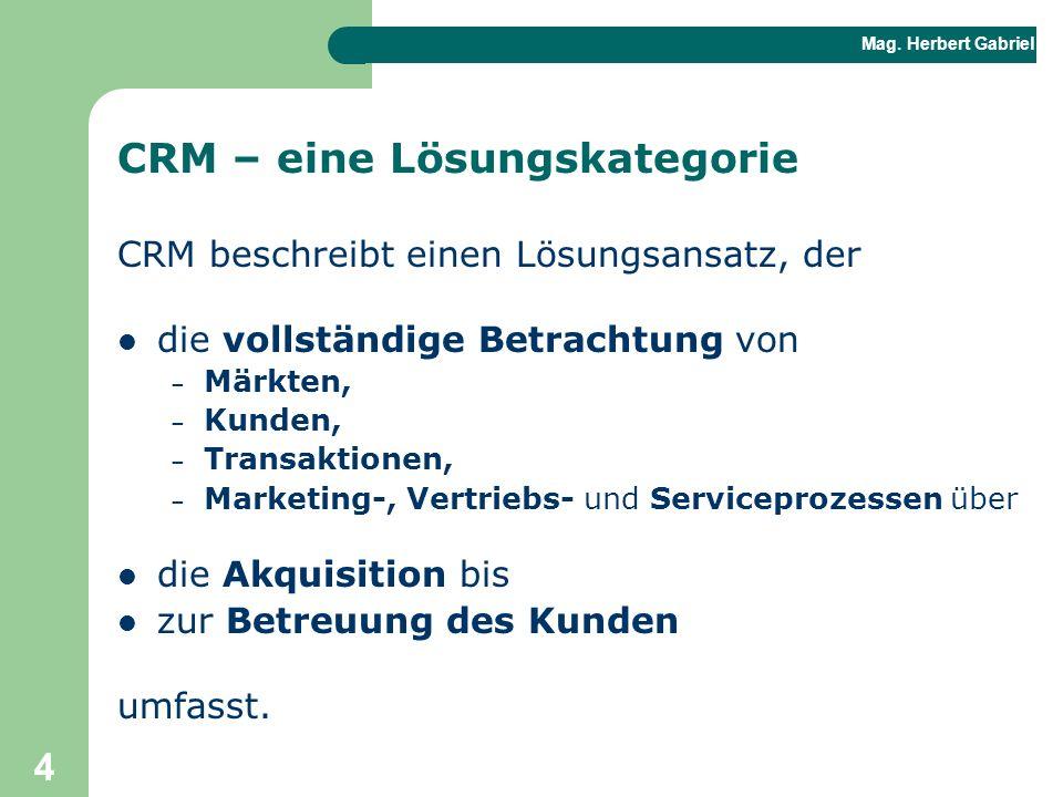 Mag. Herbert Gabriel BHAK 4 CRM – eine Lösungskategorie CRM beschreibt einen Lösungsansatz, der die vollständige Betrachtung von – Märkten, – Kunden,