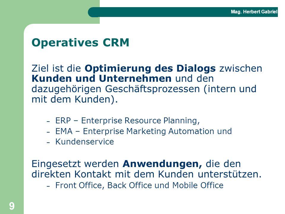 Mag. Herbert Gabriel BHAK 9 Operatives CRM Ziel ist die Optimierung des Dialogs zwischen Kunden und Unternehmen und den dazugehörigen Geschäftsprozess