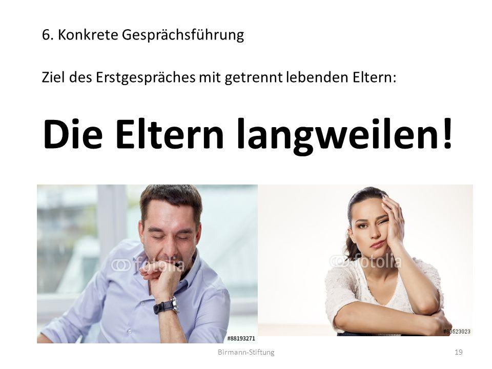 Birmann-Stiftung 6. Konkrete Gesprächsführung Ziel des Erstgespräches mit getrennt lebenden Eltern: Die Eltern langweilen! 19