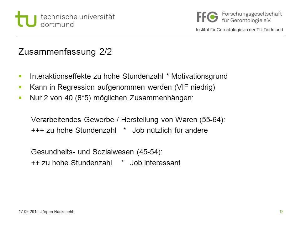 Institut für Gerontologie an der TU Dortmund 18 Zusammenfassung 2/2  Interaktionseffekte zu hohe Stundenzahl * Motivationsgrund  Kann in Regression aufgenommen werden (VIF niedrig)  Nur 2 von 40 (8*5) möglichen Zusammenhängen: Verarbeitendes Gewerbe / Herstellung von Waren (55-64): +++ zu hohe Stundenzahl * Job nützlich für andere Gesundheits- und Sozialwesen (45-54): ++ zu hohe Stundenzahl * Job interessant 17.09.2015 Jürgen Bauknecht