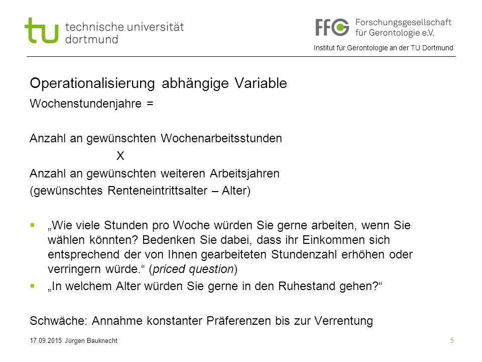 """Institut für Gerontologie an der TU Dortmund 5 Operationalisierung abhängige Variable Wochenstundenjahre = Anzahl an gewünschten Wochenarbeitsstunden X Anzahl an gewünschten weiteren Arbeitsjahren (gewünschtes Renteneintrittsalter – Alter)  """"Wie viele Stunden pro Woche würden Sie gerne arbeiten, wenn Sie wählen könnten."""