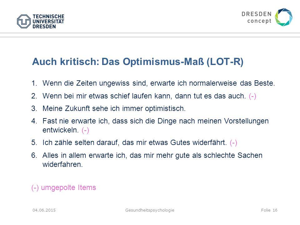 Auch kritisch: Das Optimismus-Maß (LOT-R) 04.06.2015GesundheitspsychologieFolie 16 1.Wenn die Zeiten ungewiss sind, erwarte ich normalerweise das Best