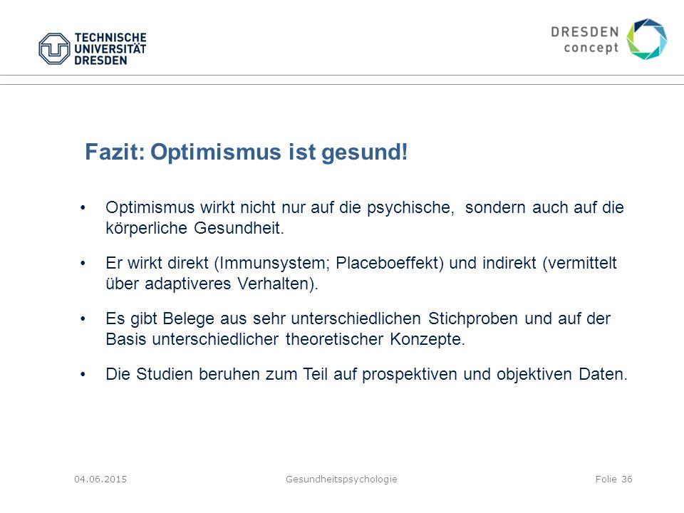 Fazit: Optimismus ist gesund! 04.06.2015GesundheitspsychologieFolie 36 Optimismus wirkt nicht nur auf die psychische, sondern auch auf die körperliche