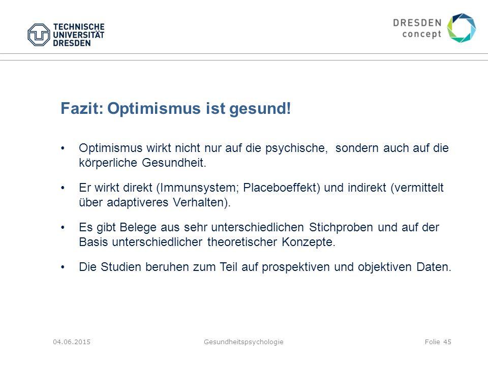 Fazit: Optimismus ist gesund! 04.06.2015GesundheitspsychologieFolie 45 Optimismus wirkt nicht nur auf die psychische, sondern auch auf die körperliche