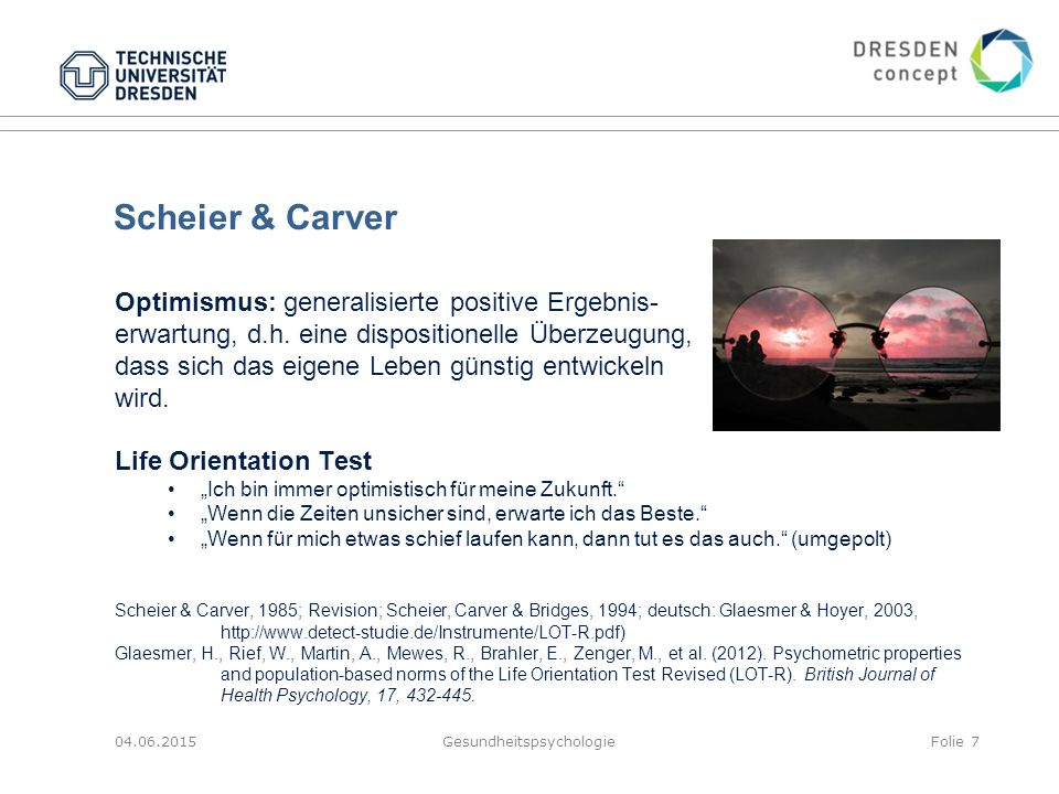 Scheier & Carver Optimismus: generalisierte positive Ergebnis- erwartung, d.h. eine dispositionelle Überzeugung, dass sich das eigene Leben günstig en