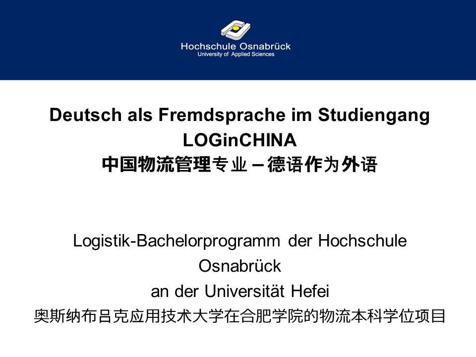 Deutsch als Fremdsprache im Studiengang LOGinCHINA 中国物流管理专业-德语作为外语 Logistik-Bachelorprogramm der Hochschule Osnabrück an der Universität Hefei 奥斯纳布吕克应