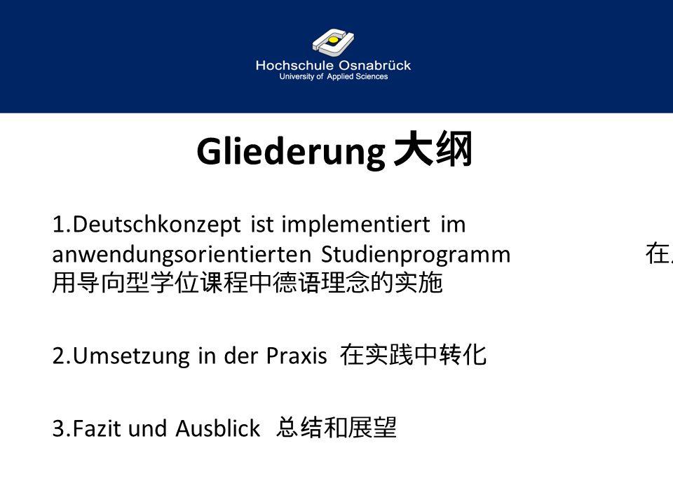 Gliederung 大纲 1.Deutschkonzept ist implementiert im anwendungsorientierten Studienprogramm 在应 用导向型学位课程中德语理念的实施 2.Umsetzung in der Praxis 在实践中转化 3.Fazi