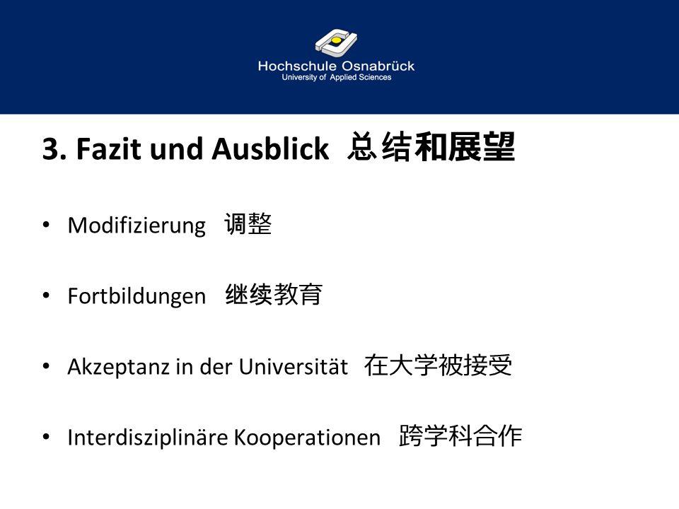 3. Fazit und Ausblick 总结和展望 Modifizierung 调整 Fortbildungen 继续教育 Akzeptanz in der Universität 在大学被接受 Interdisziplinäre Kooperationen 跨学科合作