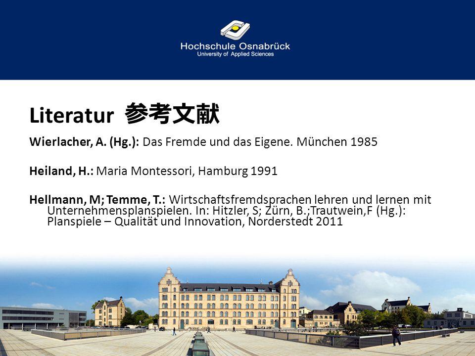 Literatur 参考文献 Wierlacher, A. (Hg.): Das Fremde und das Eigene. München 1985 Heiland, H.: Maria Montessori, Hamburg 1991 Hellmann, M; Temme, T.: Wirts