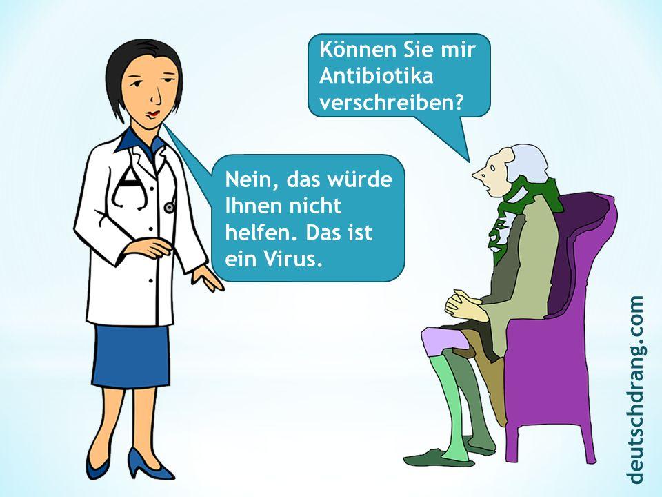 Können Sie mir Antibiotika verschreiben? Nein, das würde Ihnen nicht helfen. Das ist ein Virus. deutschdrang.com
