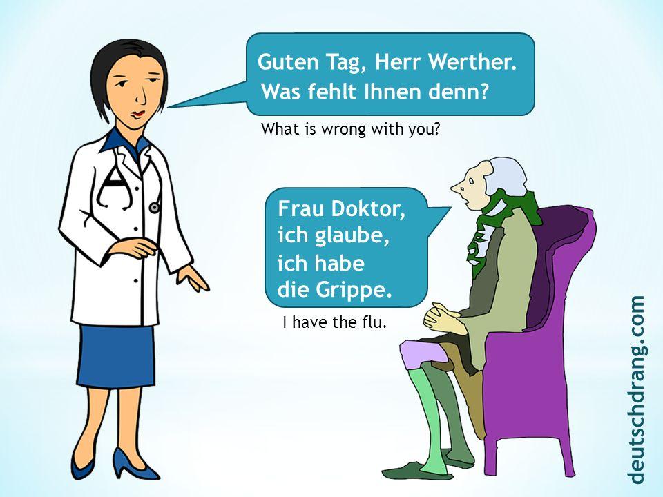 Guten Tag, Herr Werther. Frau Doktor, ich glaube, Was fehlt Ihnen denn? What is wrong with you? ich habe die Grippe. I have the flu. deutschdrang.com