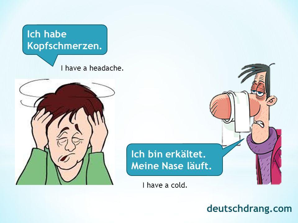 Ich habe Kopfschmerzen. Ich bin erkältet. Meine Nase läuft. I have a headache. I have a cold. deutschdrang.com