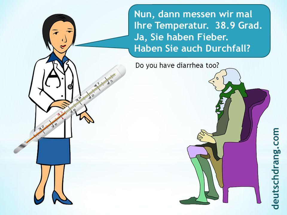 Nun, dann messen wir mal Ihre Temperatur. 38.9 Grad. Ja, Sie haben Fieber. Haben Sie auch Durchfall? Do you have diarrhea too? deutschdrang.com