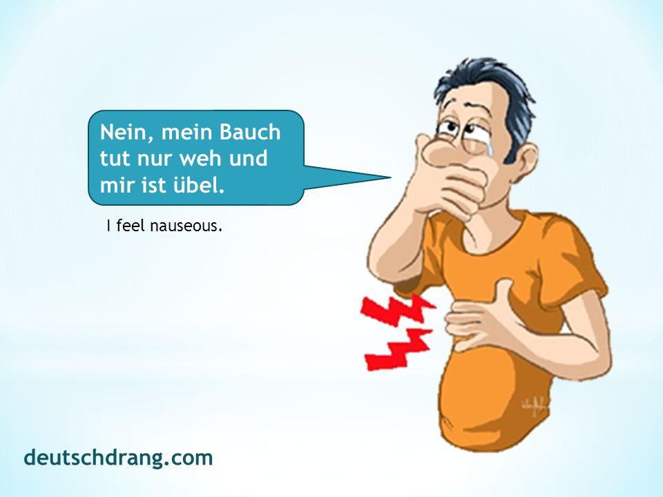 Nein, mein Bauch tut nur weh und mir ist übel. I feel nauseous. deutschdrang.com