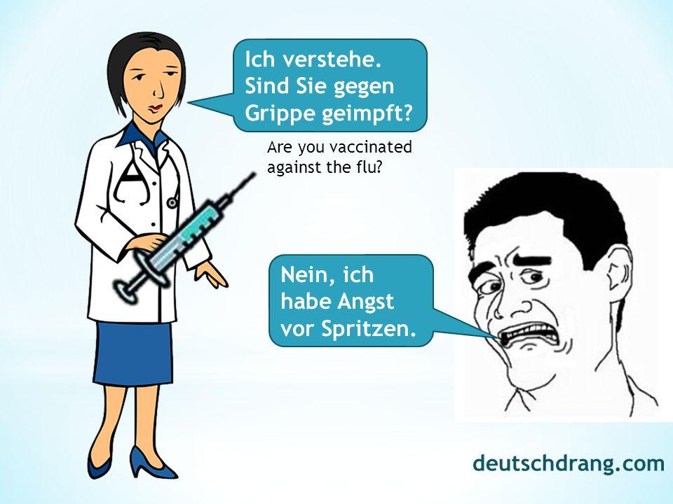 Ich verstehe. Sind Sie gegen Grippe geimpft? Nein, ich habe Angst vor Spritzen. Are you vaccinated against the flu? deutschdrang.com