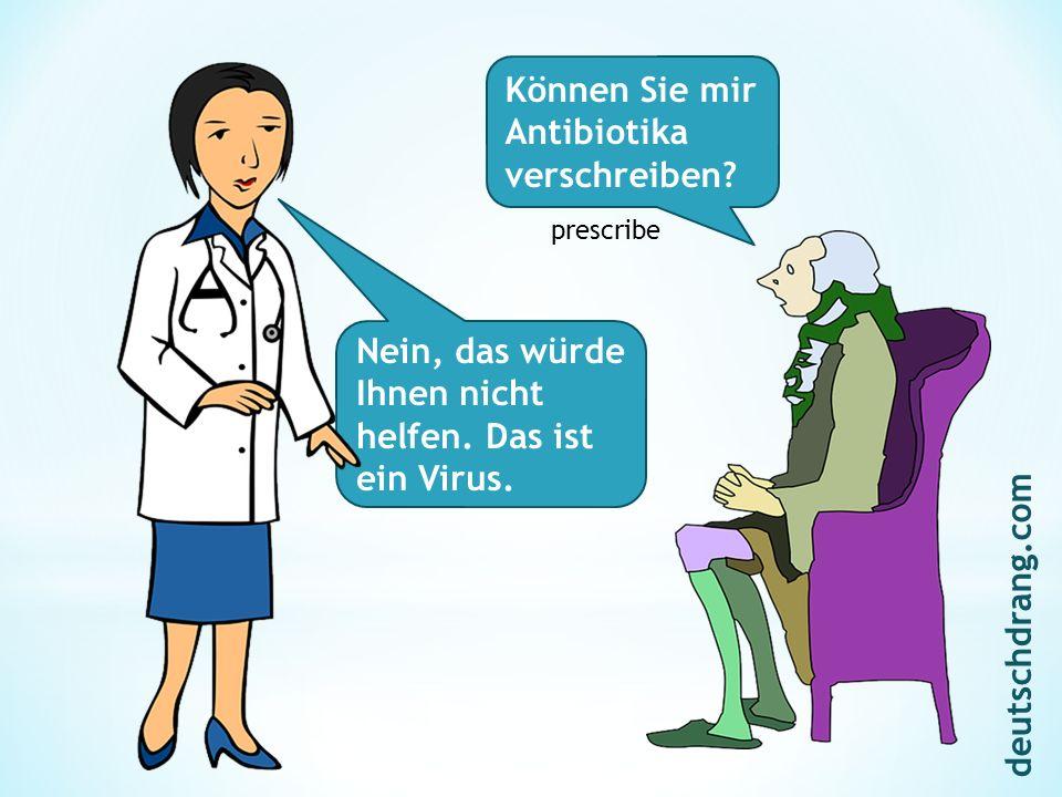 Können Sie mir Antibiotika verschreiben? Nein, das würde Ihnen nicht helfen. Das ist ein Virus. prescribe deutschdrang.com