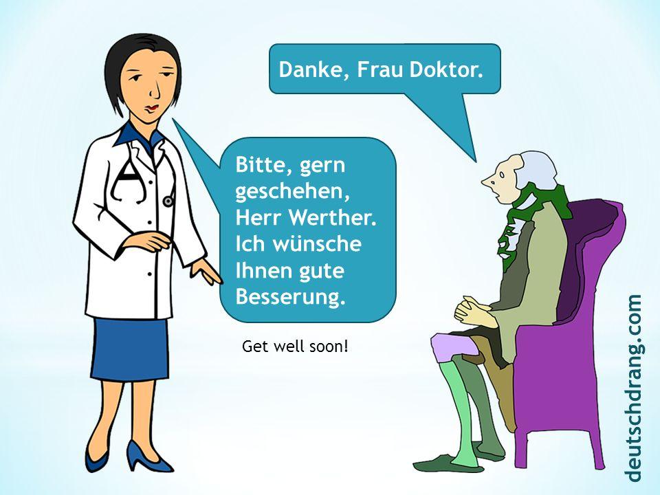 Danke, Frau Doktor. Bitte, gern geschehen, Herr Werther. Ich wünsche Ihnen gute Besserung. Get well soon! deutschdrang.com