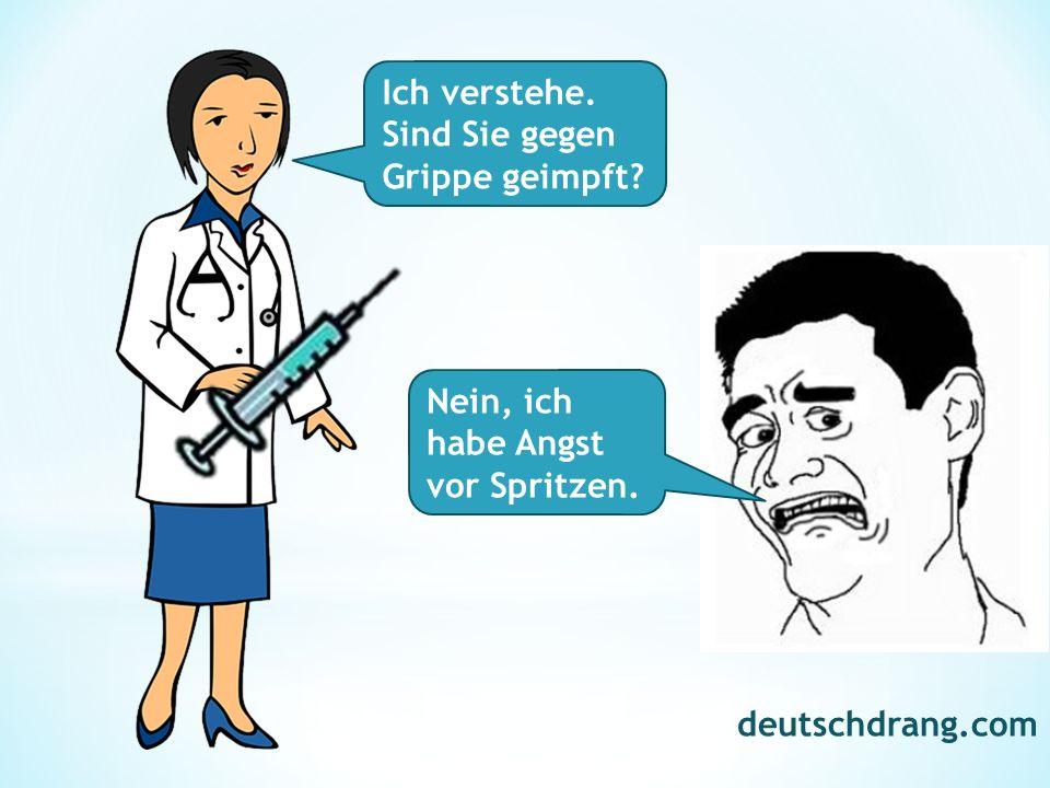 Ich verstehe. Sind Sie gegen Grippe geimpft? Nein, ich habe Angst vor Spritzen. deutschdrang.com